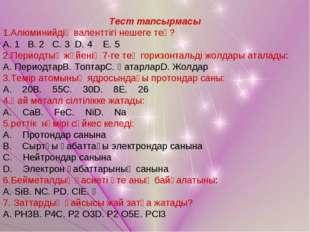 Тест тапсырмасы 1.Алюминийдің валенттігі нешеге тең? А. 1 В. 2 С. 3 D. 4 E. 5