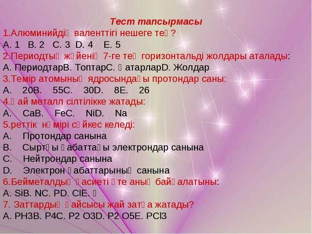 Тест тапсырмасы 1.Алюминийдің валенттігі нешеге тең? А. 1 В. 2 С. 3 D. 4 E. 5...