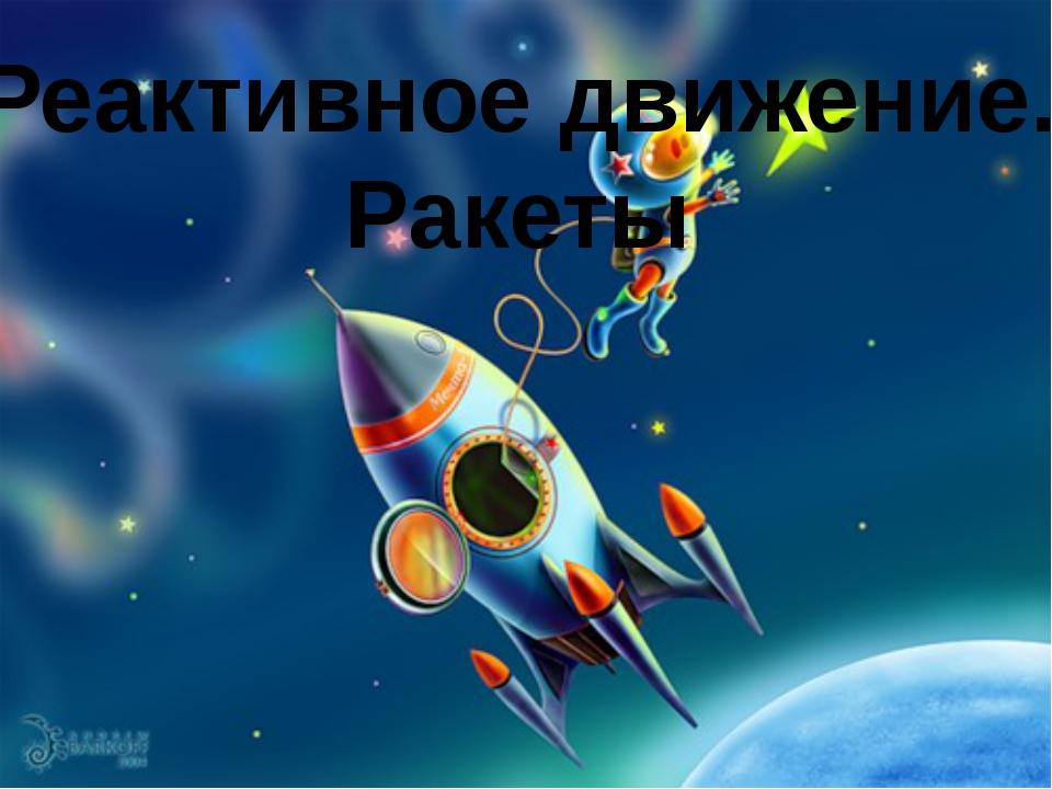 Реактивное движение. Ракеты