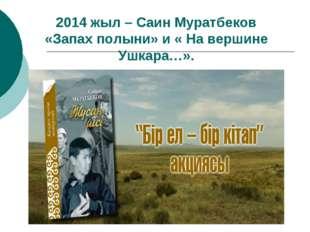 2014 жыл – Саин Муратбеков «Запах полыни» и « На вершине Ушкара…».