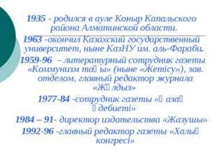 1935 - родился в ауле Коныр Капальского района Алматинской области. 1963 -ок