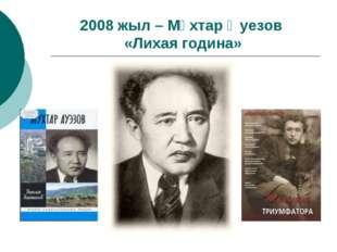 2008 жыл – Мұхтар Әуезов «Лихая година»