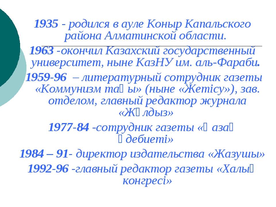 1935 - родился в ауле Коныр Капальского района Алматинской области. 1963 -ок...