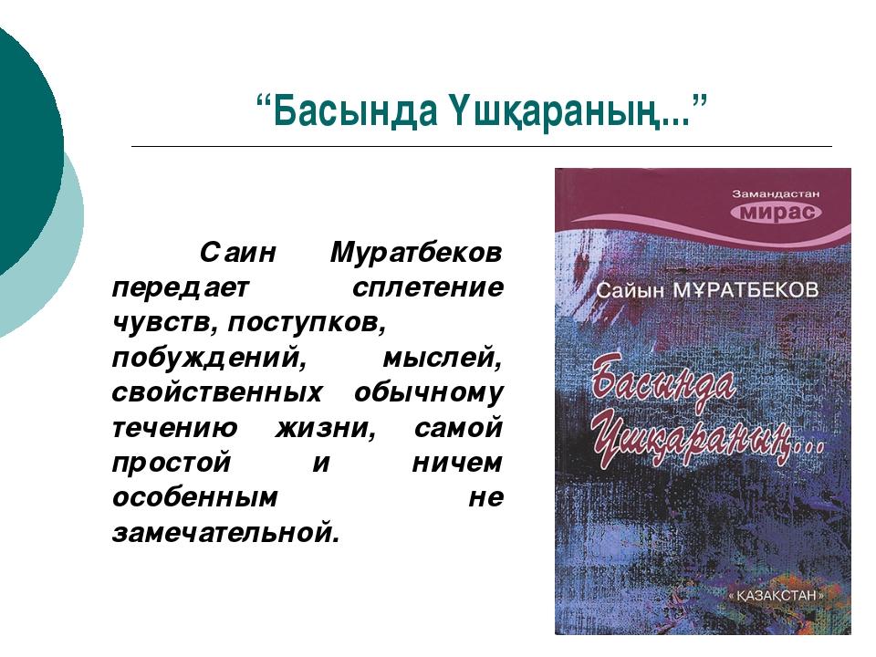 """""""Басында Үшқараның..."""" Саин Муратбеков передает сплетение чувств, поступков,..."""