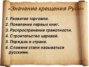 «Значение крещения Руси» 1. Развитие торговли. 2. Появление первых книг. 3. Р