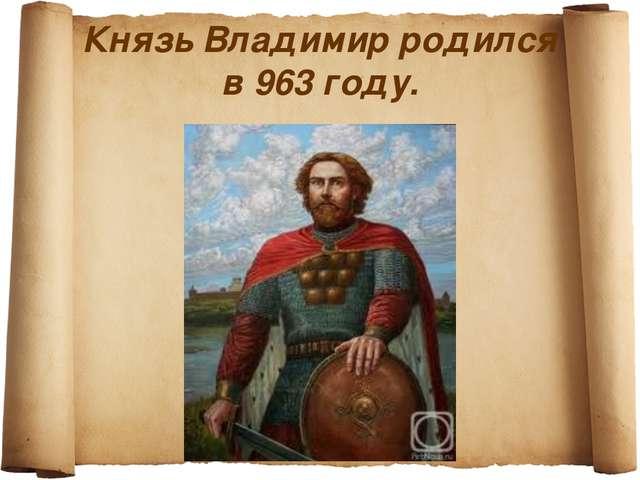 Князь Владимир родился в 963 году.