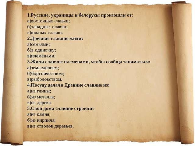1.Русские, украинцы и белорусы произошли от: а)восточных славян; б)западных с...