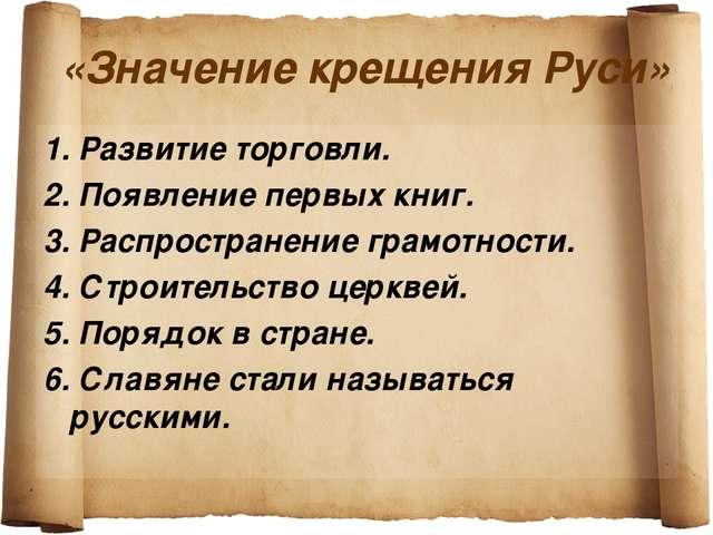 «Значение крещения Руси» 1. Развитие торговли. 2. Появление первых книг. 3. Р...