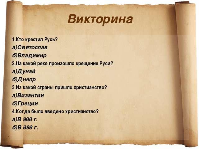 Викторина 1.Кто крестил Русь? а)Святослав б)Владимир 2.На какой реке произошл...