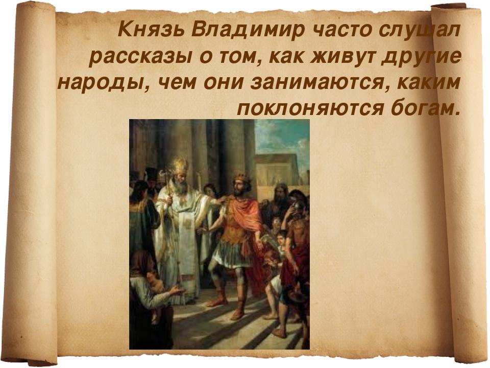 Князь Владимир часто слушал рассказы о том, как живут другие народы, чем они...