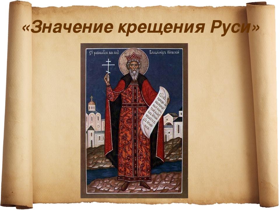«Значение крещения Руси»