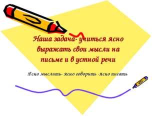 Наша задача- учиться ясно выражать свои мысли на письме и в устной речи Ясно