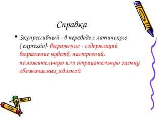 Справка Экспрессивный - в переводе с латинского ( expressio)- выражение - сод