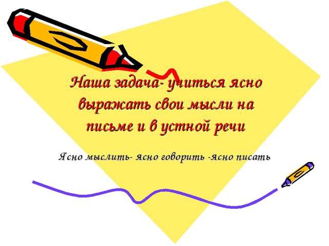 Наша задача- учиться ясно выражать свои мысли на письме и в устной речи Ясно...