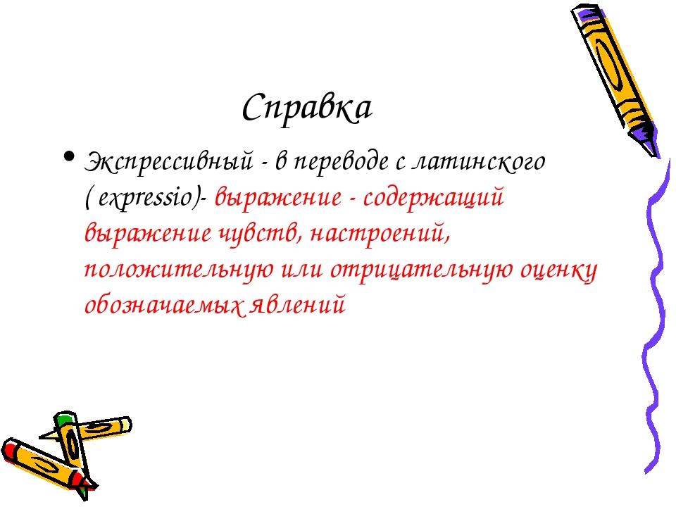 Справка Экспрессивный - в переводе с латинского ( expressio)- выражение - сод...