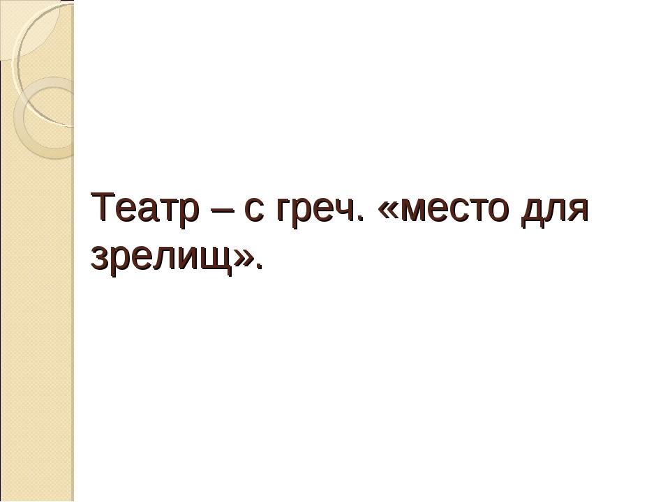 Театр – с греч. «место для зрелищ».