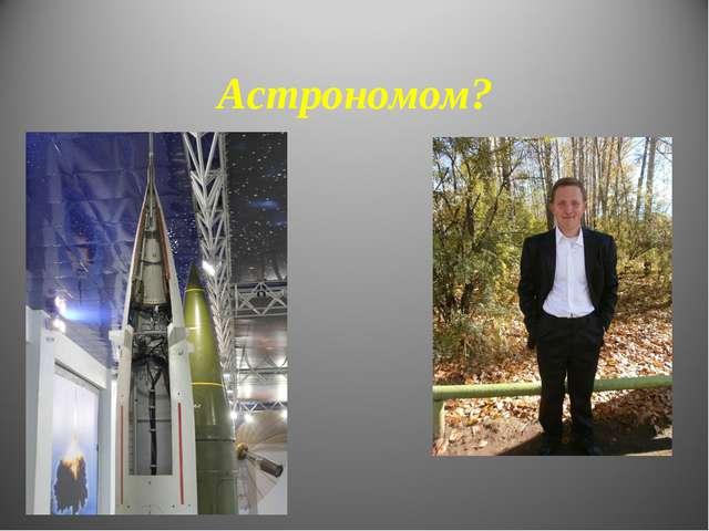 Астрономом?