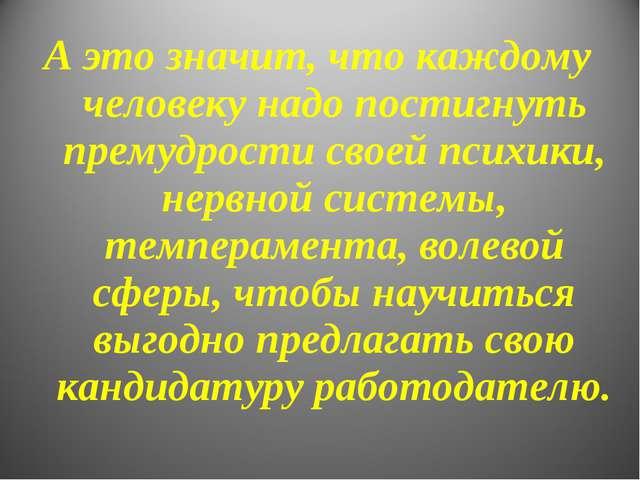 А это значит, что каждому человеку надо постигнуть премудрости своей психики,...