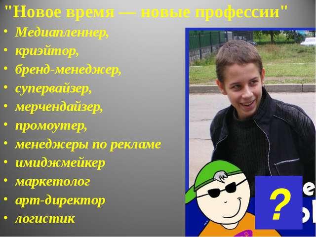 """""""Новое время — новые профессии"""" Медиапленнер, криэйтор, бренд-менеджер, супер..."""