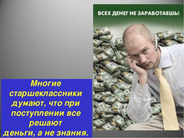Многие старшеклассники думают, что при поступлении все решают деньги, а не зн...