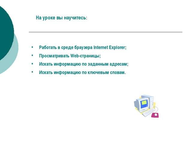 Работать в среде браузера Internet Explorer; Просматривать Web-страницы; Иска...
