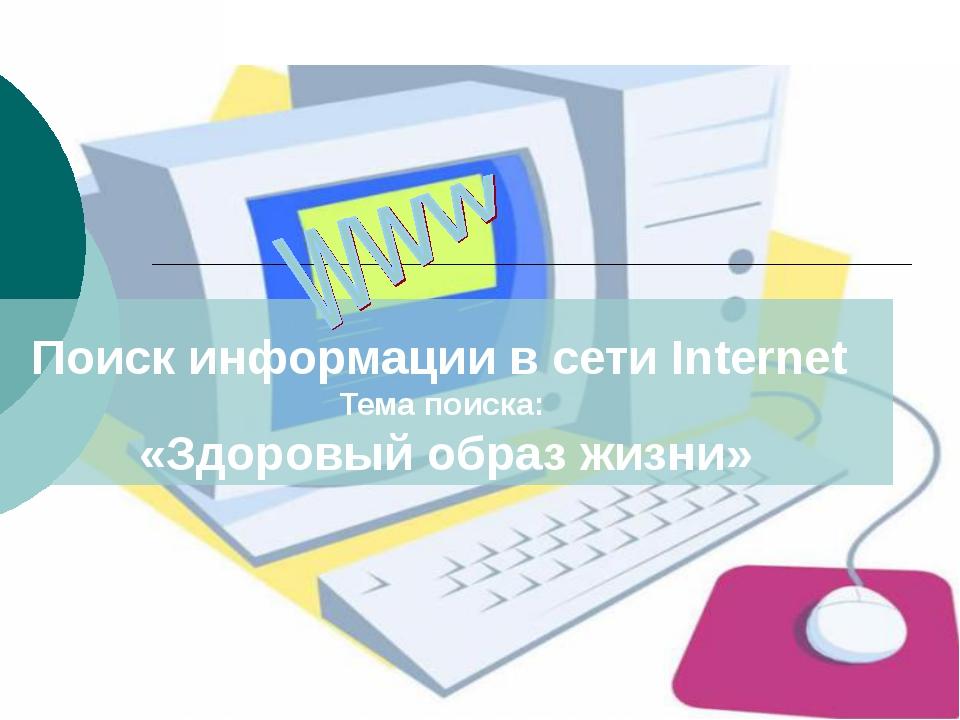Поиск информации в сети Internet Тема поиска: «Здоровый образ жизни»