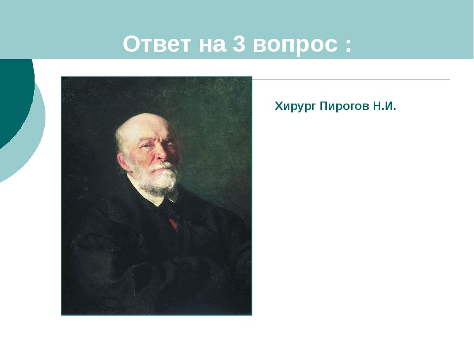 Ответ на 3 вопрос : Хирург Пирогов Н.И.