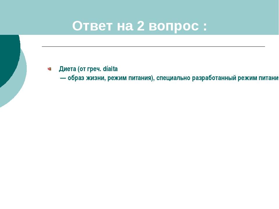 Ответ на 2 вопрос : Диета (от греч. díaita — образ жизни, режим питания), спе...