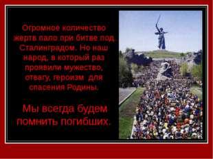 Огромное количество жертв пало при битве под Сталинградом. Но наш народ, в ко
