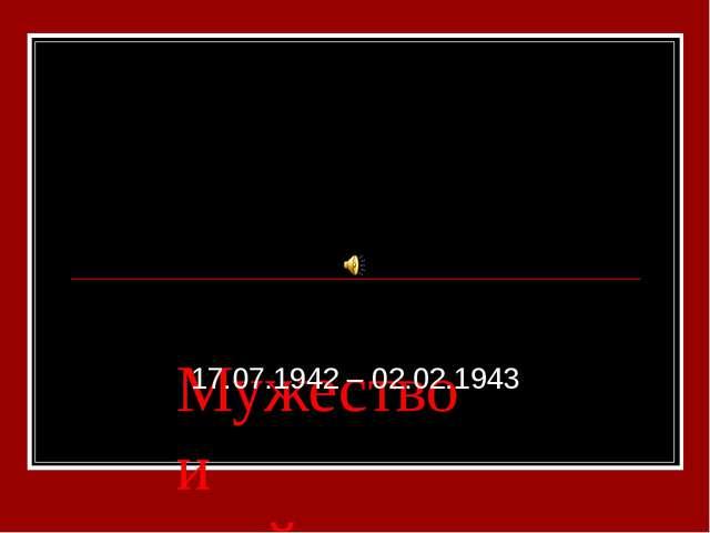 Мужество и стойкость Сталинграда 17.07.1942 – 02.02.1943
