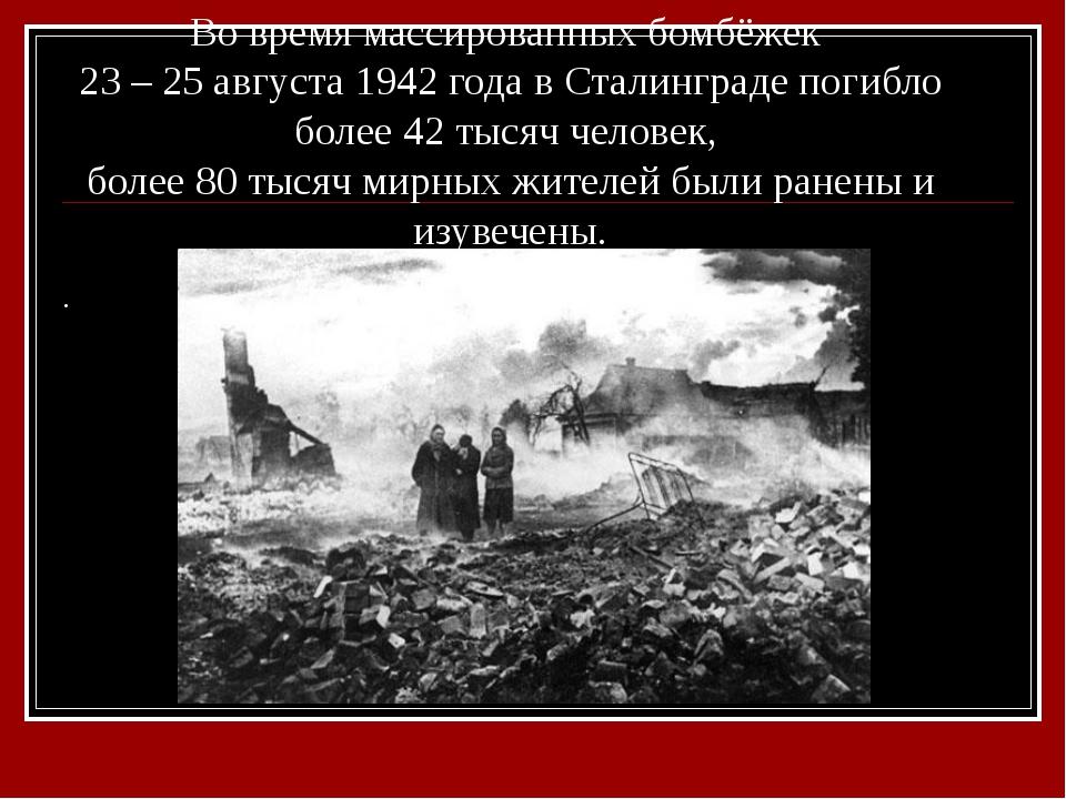 Во время массированных бомбёжек 23 – 25 августа 1942 года в Сталинграде погиб...