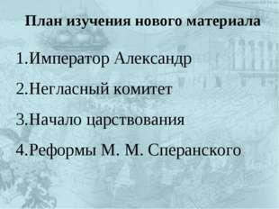 План изучения нового материала Император Александр Негласный комитет Начало ц