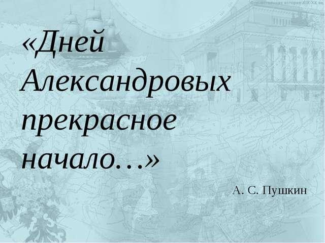 «Дней Александровых прекрасное начало…» А. С. Пушкин