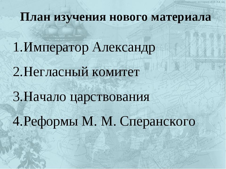 План изучения нового материала Император Александр Негласный комитет Начало ц...