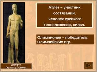 Атлет – участник состязаний, человек крепкого телосложения, силач. Дорифор Ск