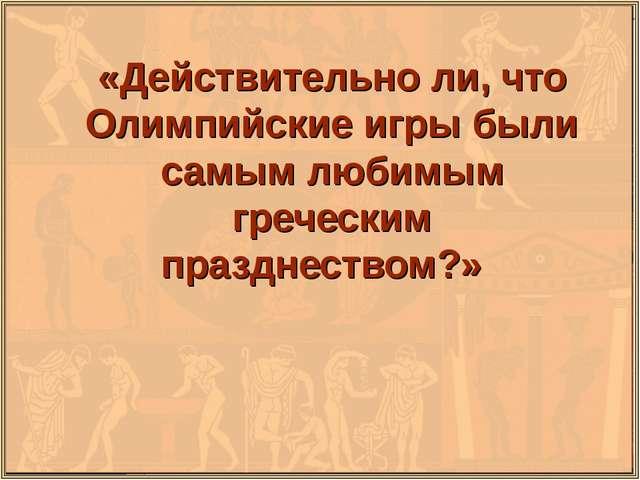 «Действительно ли, что Олимпийские игры были самым любимым греческим праздне...