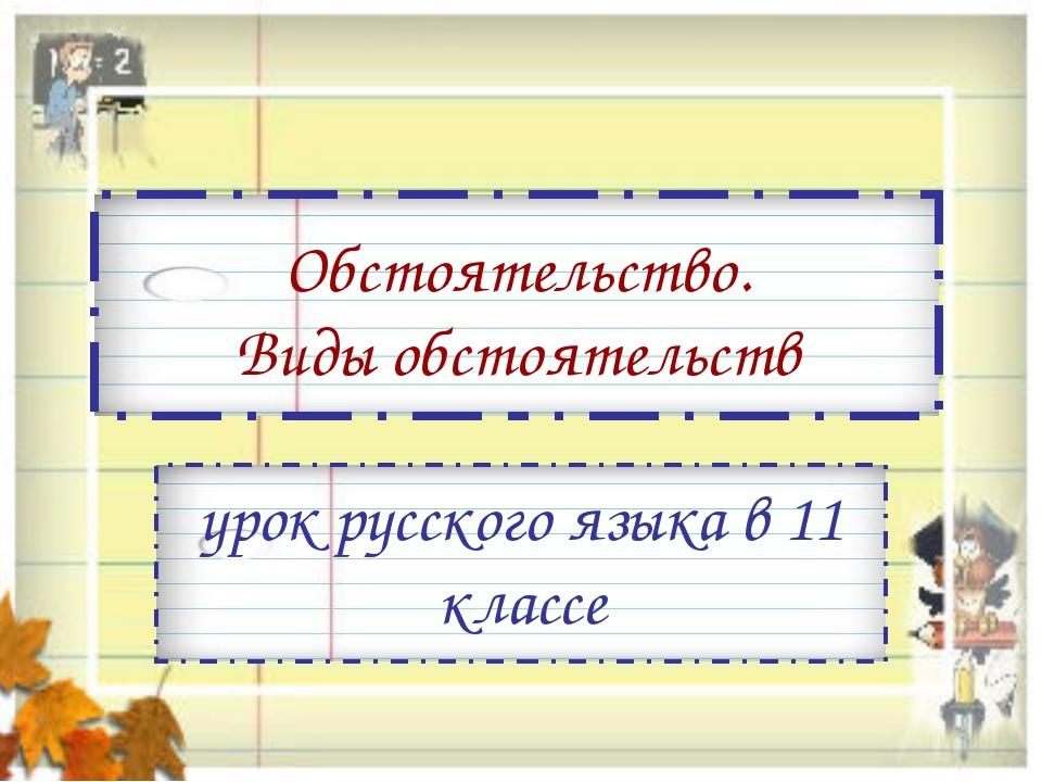 Обстоятельство. Виды обстоятельств урок русского языка в 11 классе