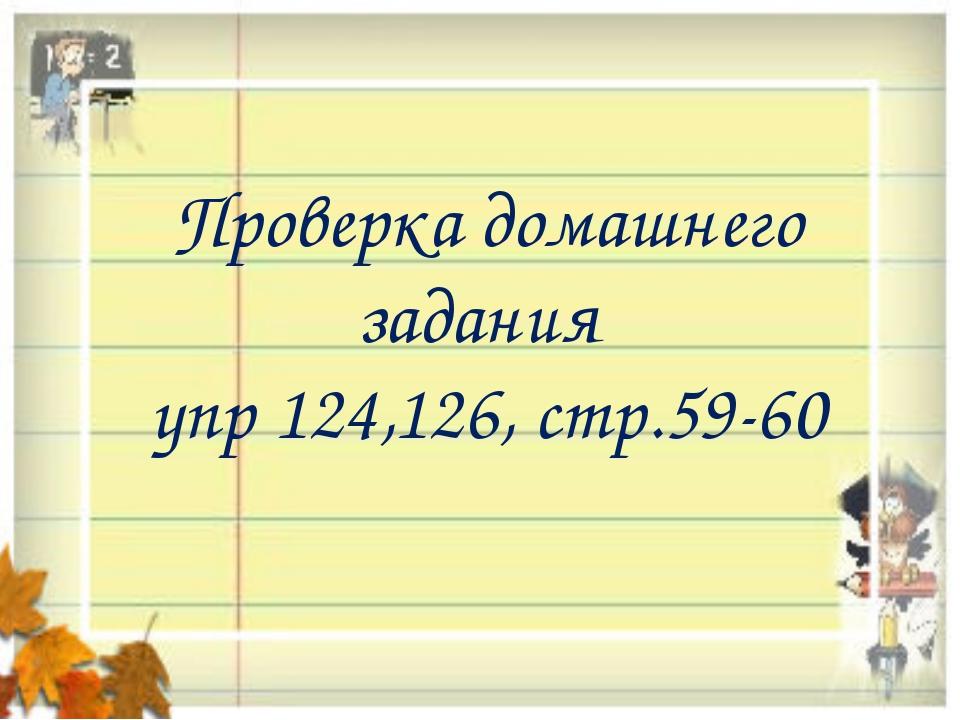 Проверка домашнего задания упр 124,126, стр.59-60