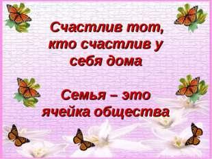 Счастлив тот, кто счастлив у себя дома Семья – это ячейка общества