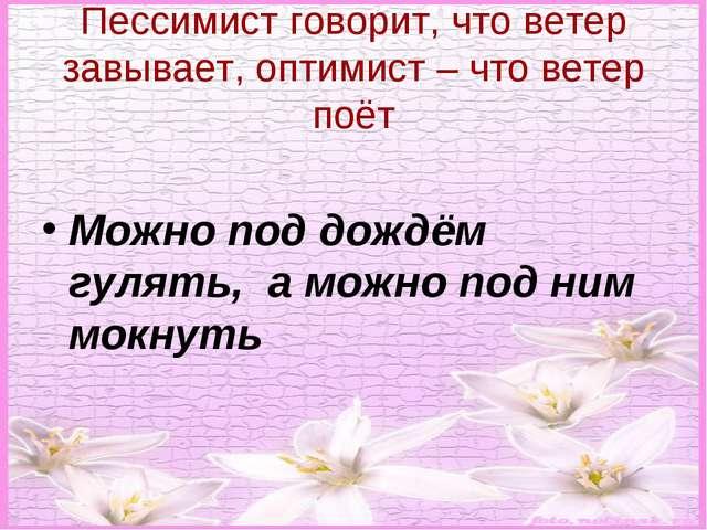 Пессимист говорит, что ветер завывает, оптимист – что ветер поёт Можно под до...