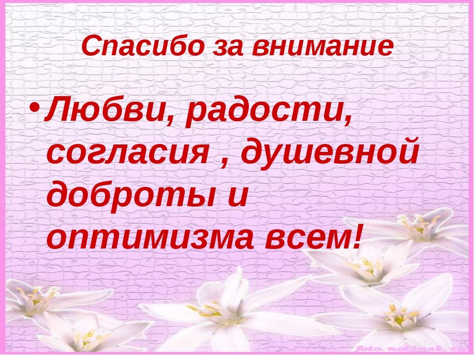 Спасибо за внимание Любви, радости, согласия , душевной доброты и оптимизма в...