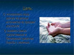 Цель: ▪ исследовать воду, взятую из разных источников на предмет жесткости; ▪