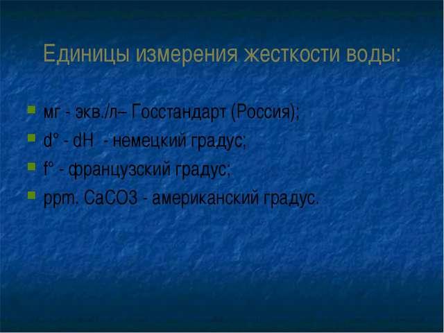 Единицы измерения жесткости воды: мг - экв./л– Госстандарт (Россия); d° - dH...