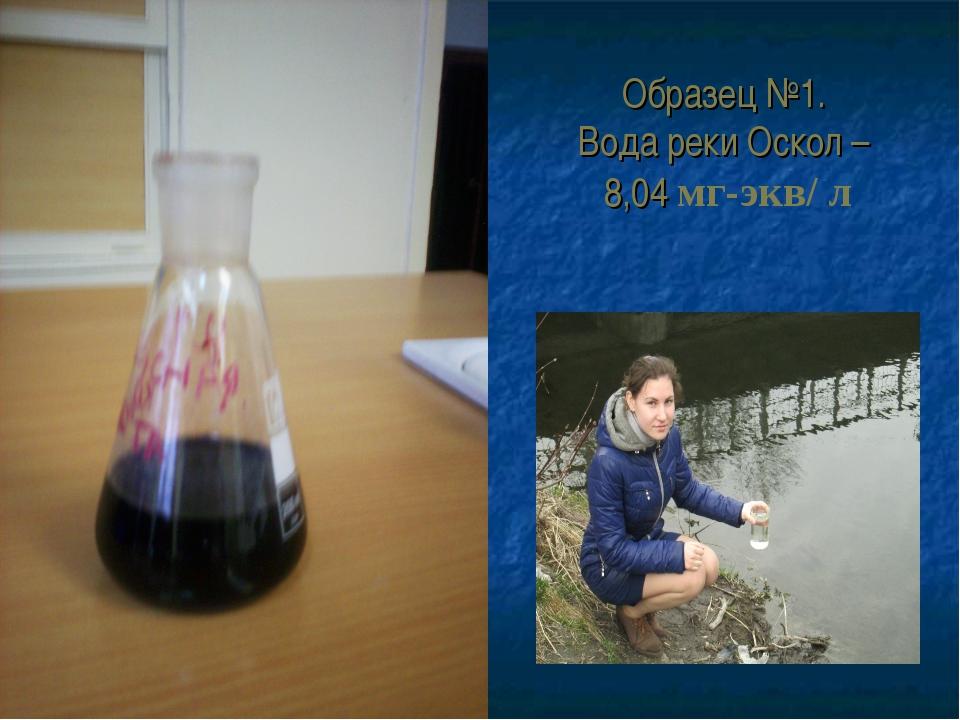 Образец №1. Вода реки Оскол – 8,04 мг-экв/ л