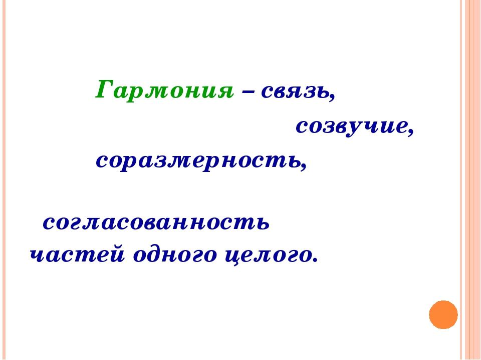 Гармония – связь, созвучие, соразмерность, согласованность частей одного цело...