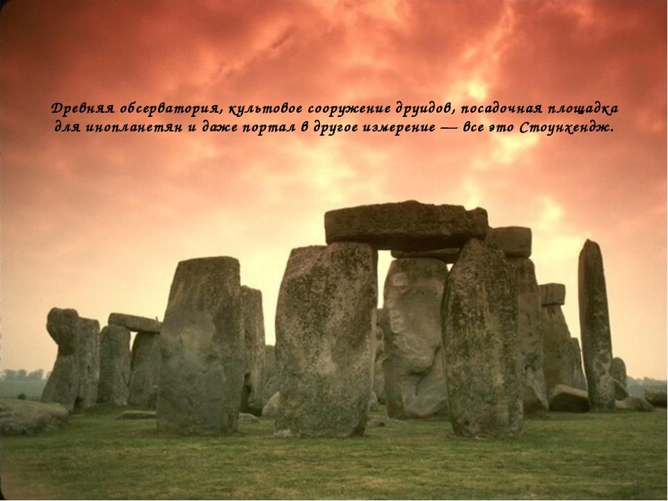 Древняя обсерватория, культовое сооружение друидов, посадочная площадка для и...