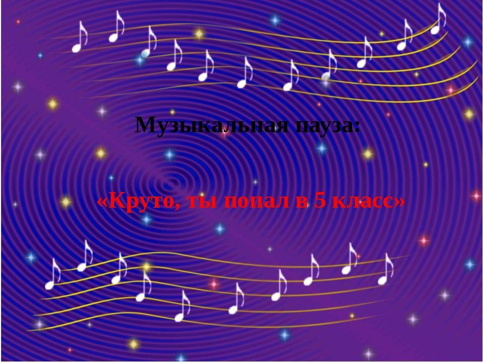 Музыкальная пауза: «Круто, ты попал в 5 класс»