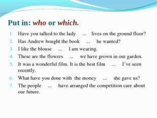 Put in: who or which. Have you talked to the lady ... lives on the ground flo