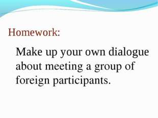 Homework: Make up your own dialogue about meeting a group of foreign particip