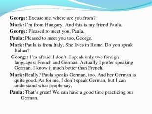 George: Excuse me, where are you from? Mark: I'm from Hungary. And this is my